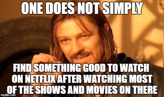 One Does Not Simply | ONE DOES NOT SIMPLY FIND SOMETHING GOOD TO WATCH ON NETFLIX AFTER WATCHING MOST OF THE SHOWS AND MOVIES ON THERE | image tagged in memes,one does not simply,netflix,movies,tv,tv shows | made w/ Imgflip meme maker