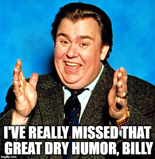I'VE REALLY MISSED THAT GREAT DRY HUMOR, BILLY | made w/ Imgflip meme maker