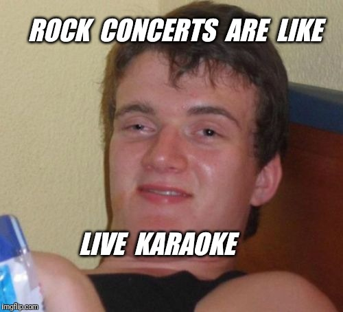 10 Guy Meme | ROCK  CONCERTS  ARE  LIKE LIVE  KARAOKE | image tagged in memes,10 guy,music,karaoke | made w/ Imgflip meme maker