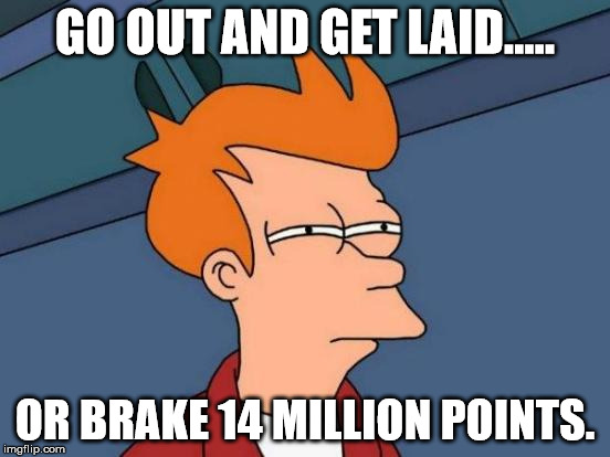 Futurama Fry Meme | GO OUT AND GET LAID..... OR BRAKE 14 MILLION POINTS. | image tagged in memes,futurama fry | made w/ Imgflip meme maker