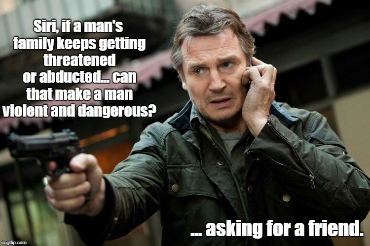 Taken, again | Siri, if a man's family keeps getting threatened or abducted... can that make a man violent and dangerous? ... asking for a friend. | image tagged in liam neeson taken,funny | made w/ Imgflip meme maker
