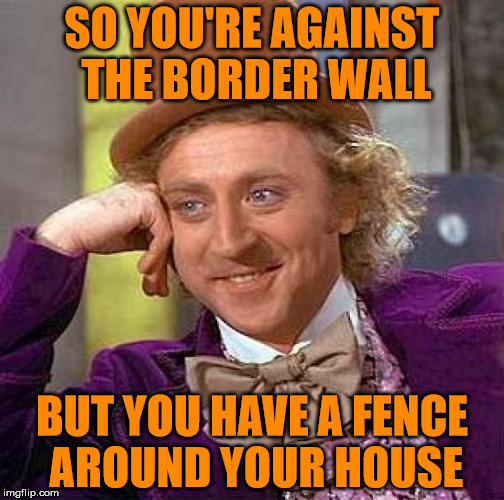 Good Fences Make Good Neighbors | SO YOU'RE AGAINST THE BORDER WALL BUT YOU HAVE A FENCE AROUND YOUR HOUSE | image tagged in secure the border | made w/ Imgflip meme maker