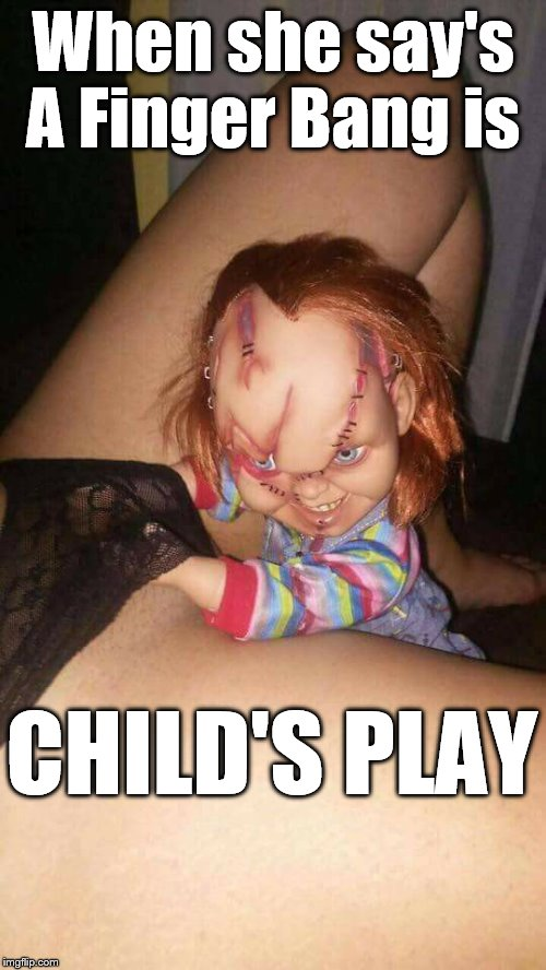 When she say's A Finger Bang is CHILD'S PLAY | image tagged in finger bang childs play | made w/ Imgflip meme maker