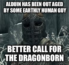 ALDUIN HAS BEEN OUT AGED BY SOME EARTHLY HUMAN GUY BETTER CALL FOR THE DRAGONBORN | made w/ Imgflip meme maker