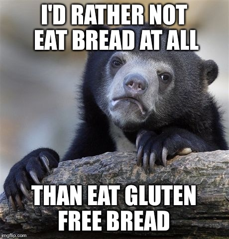 Confession Bear Meme | I'D RATHER NOT EAT BREAD AT ALL THAN EAT GLUTEN FREE BREAD | image tagged in memes,confession bear | made w/ Imgflip meme maker