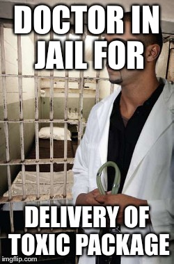 DOCTOR IN JAIL FOR DELIVERY OF TOXIC PACKAGE | made w/ Imgflip meme maker