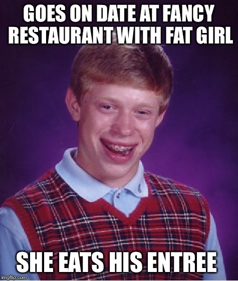Bad Luck Brian Meme | GOES ON DATE AT FANCY RESTAURANT WITH FAT GIRL SHE EATS HIS ENTREE | image tagged in memes,bad luck brian | made w/ Imgflip meme maker
