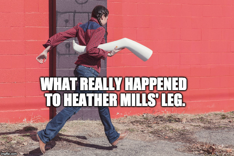 WHAT REALLY HAPPENED TO HEATHER MILLS' LEG. | image tagged in missing leg | made w/ Imgflip meme maker