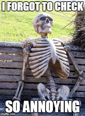 Waiting Skeleton Meme | I FORGOT TO CHECK SO ANNOYING | image tagged in memes,waiting skeleton | made w/ Imgflip meme maker