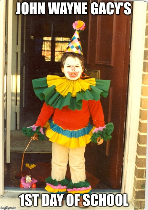 Ljherr | JOHN WAYNE GACY'S 1ST DAY OF SCHOOL | image tagged in ljherr | made w/ Imgflip meme maker