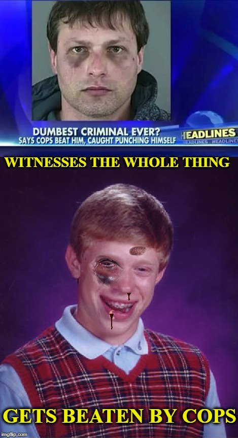 'Bad luck bad luck what you going to do' | WITNESSES THE WHOLE THING GETS BEATEN BY COPS | image tagged in bad luck brian,dumb meme week,dumb people,stupid criminals,memes,funny | made w/ Imgflip meme maker