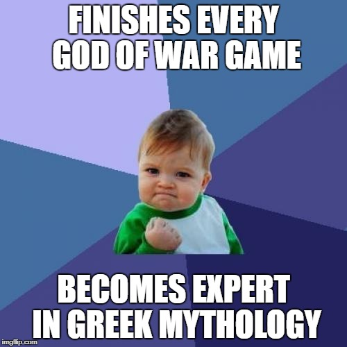 Success Kid Meme | FINISHES EVERY GOD OF WAR GAME BECOMES EXPERT IN GREEK MYTHOLOGY | image tagged in memes,success kid | made w/ Imgflip meme maker