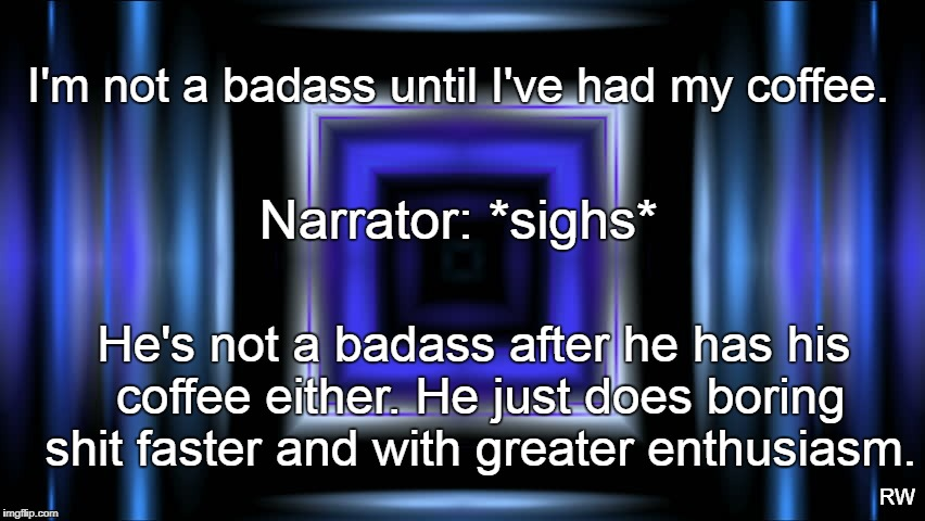 I'm not a badass until I've had my coffee. Narrator: *sighs* He's not a badass after he has his coffee either. He just does boring shit fast | image tagged in coffee addict | made w/ Imgflip meme maker