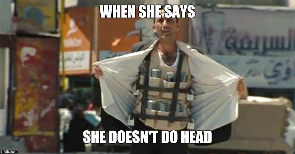 WHEN SHE SAYS SHE DOESN'T DO HEAD | image tagged in muslim suicide bomber | made w/ Imgflip meme maker
