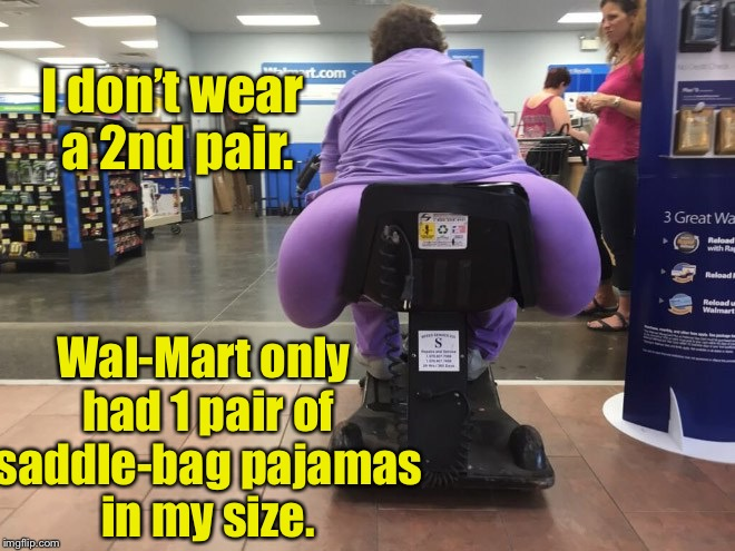 I don't wear a 2nd pair. Wal-Mart only had 1 pair of saddle-bag pajamas in my size. | made w/ Imgflip meme maker