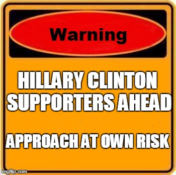 Warning Sign Meme | HILLARY CLINTON SUPPORTERS AHEAD APPROACH AT OWN RISK | image tagged in memes,warning sign | made w/ Imgflip meme maker