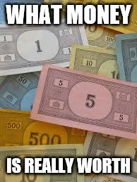 Monopoly Money | WHAT MONEY IS REALLY WORTH | image tagged in monopoly money | made w/ Imgflip meme maker