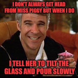 I DON'T ALWAYS GET HEAD FROM MISS PIGGY BUT WHEN I DO I TELL HER TO TILT THE GLASS AND POUR SLOWLY | made w/ Imgflip meme maker