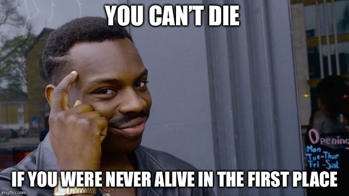 Roll Safe Think About It Meme | YOU CAN'T DIE IF YOU WERE NEVER ALIVE IN THE FIRST PLACE | image tagged in memes,roll safe think about it | made w/ Imgflip meme maker
