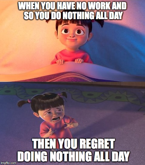It happens all the time  | WHEN YOU HAVE NO WORK AND SO YOU DO NOTHING ALL DAY THEN YOU REGRET DOING NOTHING ALL DAY | image tagged in memes,funny memes,funny,funny picture,monsters inc | made w/ Imgflip meme maker