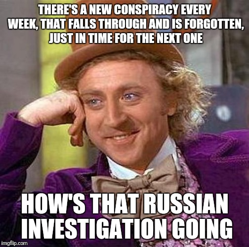 Creepy Condescending Wonka Meme | THERE'S A NEW CONSPIRACY EVERY WEEK, THAT FALLS THROUGH AND IS FORGOTTEN, JUST IN TIME FOR THE NEXT ONE HOW'S THAT RUSSIAN INVESTIGATION GOI | image tagged in memes,creepy condescending wonka | made w/ Imgflip meme maker