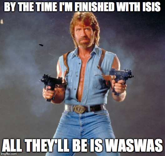 Chuck Norris takes on..... | BY THE TIME I'M FINISHED WITH ISIS ALL THEY'LL BE IS WASWAS | image tagged in memes,chuck norris guns,chuck norris,funny,funny memes,isis | made w/ Imgflip meme maker