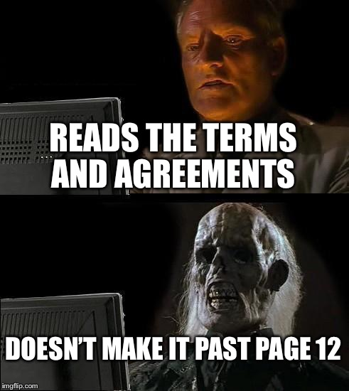 Ill Just Wait Here Meme | READS THE TERMS AND AGREEMENTS DOESN'T MAKE IT PAST PAGE 12 | image tagged in memes,ill just wait here | made w/ Imgflip meme maker
