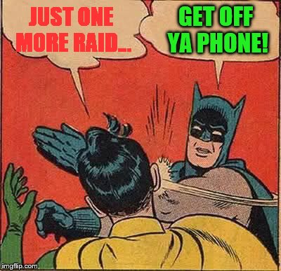 Batman Slapping Robin Meme | JUST ONE MORE RAID... GET OFF YA PHONE! | image tagged in memes,batman slapping robin | made w/ Imgflip meme maker