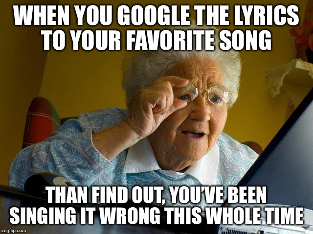 Grandma Finds The Internet Meme | WHEN YOU GOOGLE THE LYRICS TO YOUR FAVORITE SONG THAN FIND OUT, YOU'VE BEEN SINGING IT WRONG THIS WHOLE TIME | image tagged in memes,grandma finds the internet | made w/ Imgflip meme maker