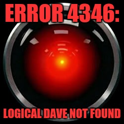 HAL 9000 | ERROR 4346: LOGICAL DAVE NOT FOUND | image tagged in hal 9000 | made w/ Imgflip meme maker