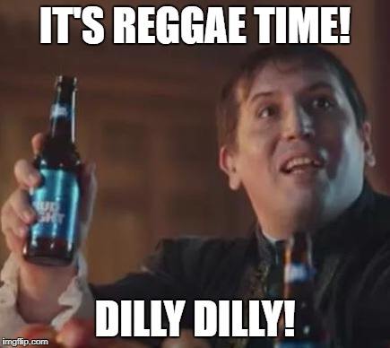 IT'S REGGAE TIME! DILLY DILLY! | image tagged in dilly dilly | made w/ Imgflip meme maker