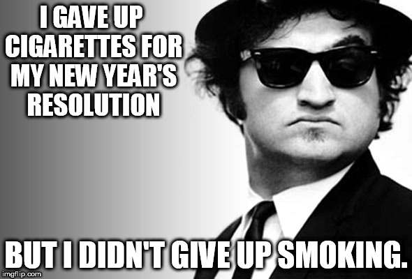 I GAVE UP CIGARETTES FOR MY NEW YEAR'S RESOLUTION BUT I DIDN'T GIVE UP SMOKING. | image tagged in john belushi blues brothers | made w/ Imgflip meme maker
