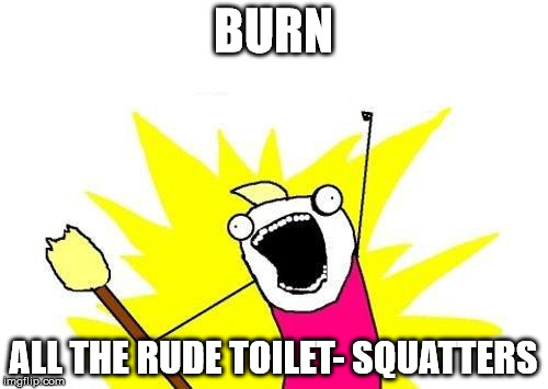 X All The Y Meme | BURN ALL THE RUDE TOILET- SQUATTERS | image tagged in memes,x all the y | made w/ Imgflip meme maker