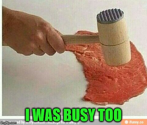 I WAS BUSY TOO | made w/ Imgflip meme maker