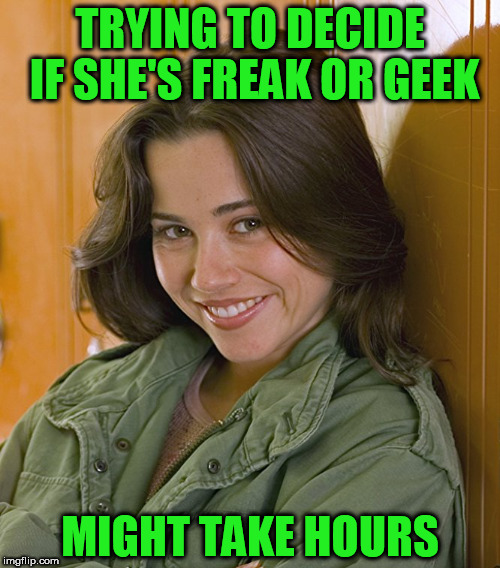 Geek Week, Jan 7-13, a JBmemegeek & KenJ event! Submit anything and everything geek! | TRYING TO DECIDE IF SHE'S FREAK OR GEEK MIGHT TAKE HOURS | image tagged in geeks,freaks,memes | made w/ Imgflip meme maker