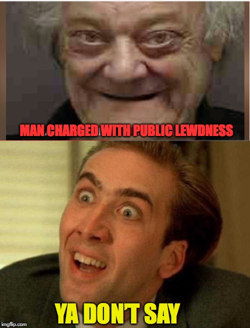 Criminals Week: Lewdness | YA DON'T SAY MAN CHARGED WITH PUBLIC LEWDNESS | image tagged in old pervert,nicholas cage,that face you make when,arrest,weird face | made w/ Imgflip meme maker