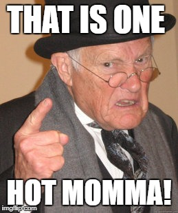 THAT IS ONE HOT MOMMA! | made w/ Imgflip meme maker