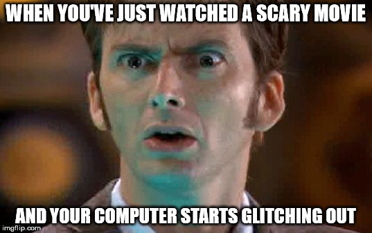 WHEN YOU'VE JUST WATCHED A SCARY MOVIE AND YOUR COMPUTER STARTS GLITCHING OUT | image tagged in david tennant scared face | made w/ Imgflip meme maker