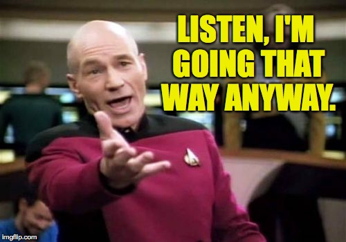 Picard Wtf Meme | LISTEN, I'M GOING THAT WAY ANYWAY. | image tagged in memes,picard wtf | made w/ Imgflip meme maker