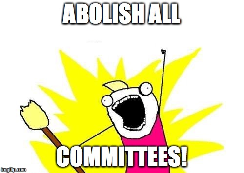 X All The Y Meme | ABOLISH ALL COMMITTEES! | image tagged in memes,x all the y | made w/ Imgflip meme maker
