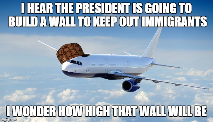 Scumbag Airplane | I HEAR THE PRESIDENT IS GOING TO BUILD A WALL TO KEEP OUT IMMIGRANTS I WONDER HOW HIGH THAT WALL WILL BE | image tagged in airplane,scumbag,president,trump,wall | made w/ Imgflip meme maker