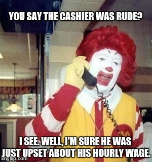 Ronald McDonald Taking Customer Complaints | YOU SAY THE CASHIER WAS RUDE? I SEE. WELL, I'M SURE HE WAS JUST UPSET ABOUT HIS HOURLY WAGE. | image tagged in ronald mcdonald phone call,mcdonalds,customer service,complain | made w/ Imgflip meme maker