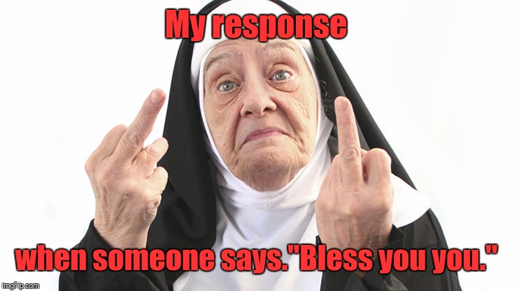 "My response when someone says.""Bless you you."" 