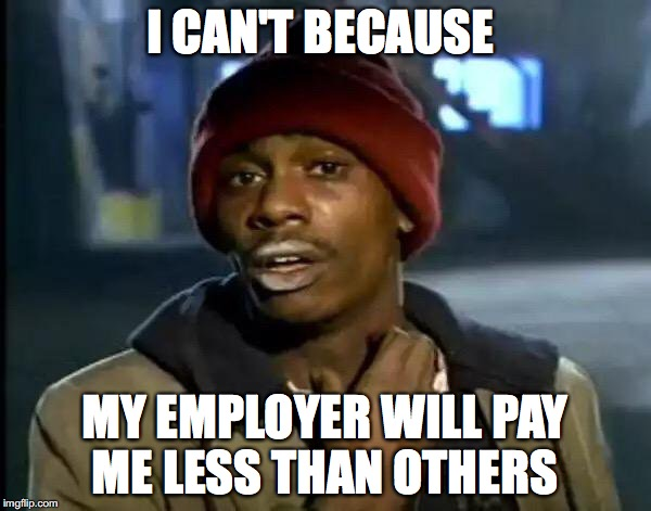 Y'all Got Any More Of That Meme | I CAN'T BECAUSE MY EMPLOYER WILL PAY ME LESS THAN OTHERS | image tagged in memes,y'all got any more of that | made w/ Imgflip meme maker