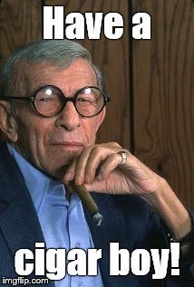 George Burns standup. | Have a cigar boy! | image tagged in george burns standup | made w/ Imgflip meme maker