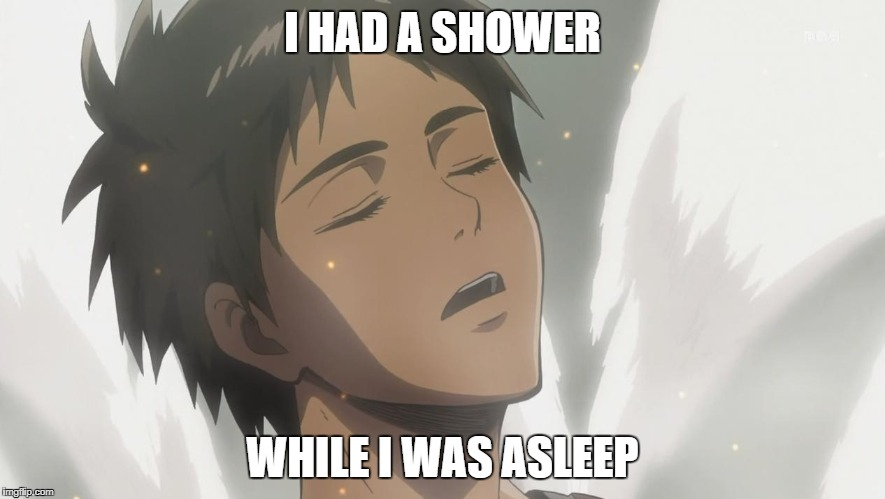 Relaxed Eren | I HAD A SHOWER WHILE I WAS ASLEEP | image tagged in relaxed eren | made w/ Imgflip meme maker