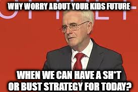 McDonnell - Sh*t or Bust strategy | WHY WORRY ABOUT YOUR KIDS FUTURE WHEN WE CAN HAVE A SH*T OR BUST STRATEGY FOR TODAY? | image tagged in labour,corbyn,mcdonnell,abbott,economy,corbyn eww | made w/ Imgflip meme maker