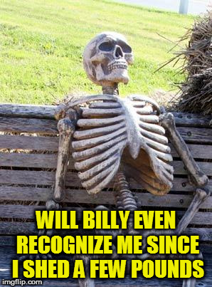 Waiting Skeleton Meme | WILL BILLY EVEN RECOGNIZE ME SINCE I SHED A FEW POUNDS | image tagged in memes,waiting skeleton | made w/ Imgflip meme maker