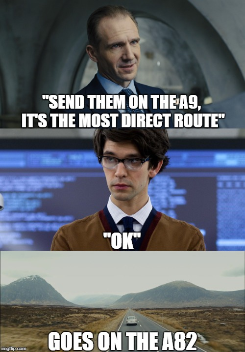 "007 really needs a new SatNav.  | ""SEND THEM ON THE A9, IT'S THE MOST DIRECT ROUTE"" GOES ON THE A82 ""OK"" 