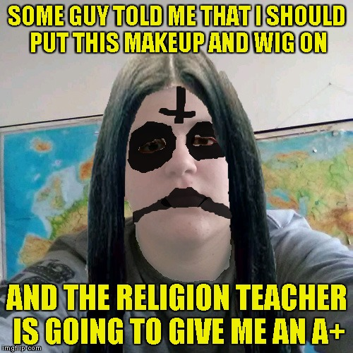 Stupid Student Stan Black Metal | SOME GUY TOLD ME THAT I SHOULD PUT THIS MAKEUP AND WIG ON AND THE RELIGION TEACHER IS GOING TO GIVE ME AN A+ | image tagged in stupid student stan black metal,memes,religion,satanism,powermetalhead,funny | made w/ Imgflip meme maker
